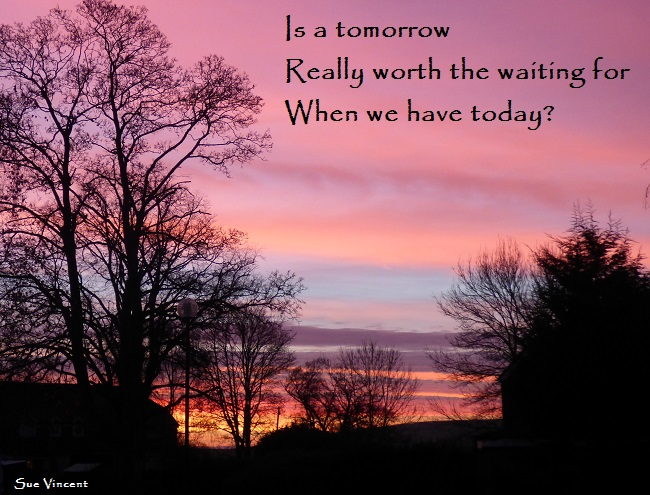Is a tomorrow Really worth the waiting for When we have today?