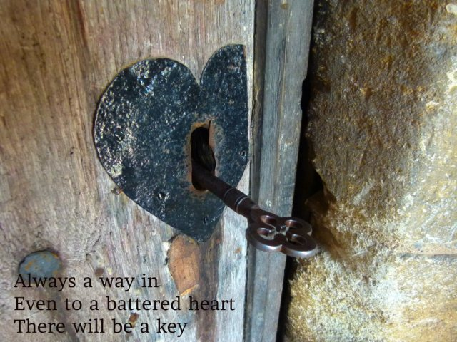 Always a way in Even to a battered heart There will be a key